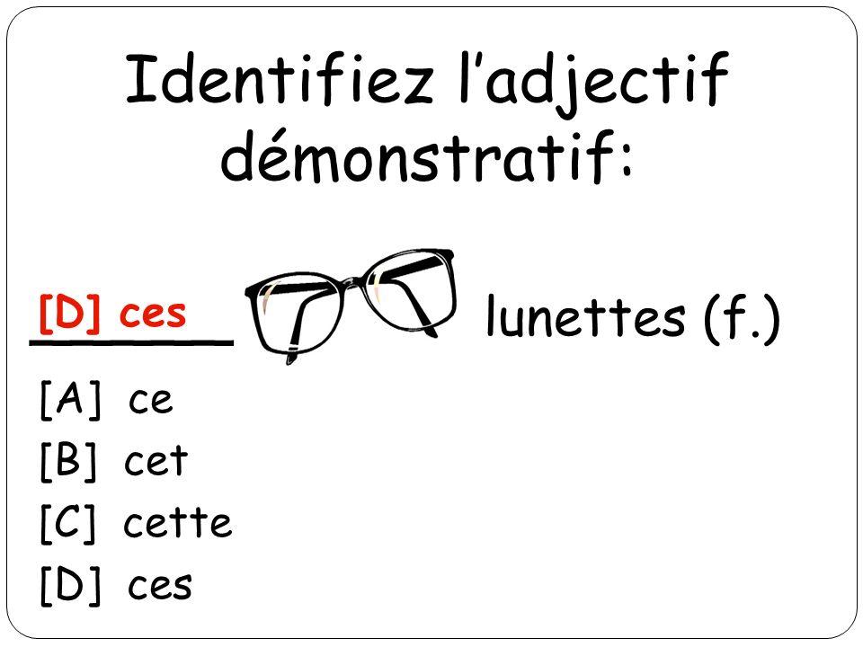 Identifiez ladjectif démonstratif: _____ lunettes (f.) [D] ces [A] ce [B] cet [C] cette [D] ces
