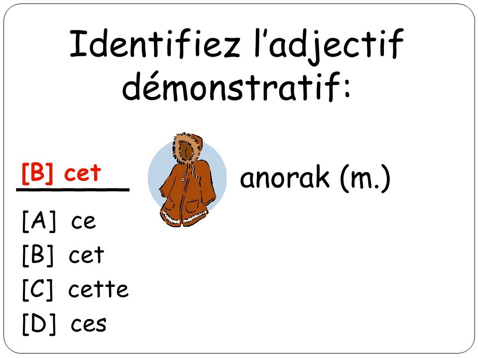 Identifiez ladjectif démonstratif: _____ anorak (m.) [B] cet [A] ce [B] cet [C] cette [D] ces