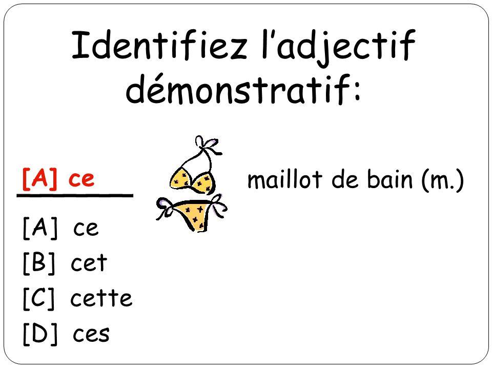 Identifiez ladjectif démonstratif: _____ maillot de bain (m.) [A] ce [B] cet [C] cette [D] ces