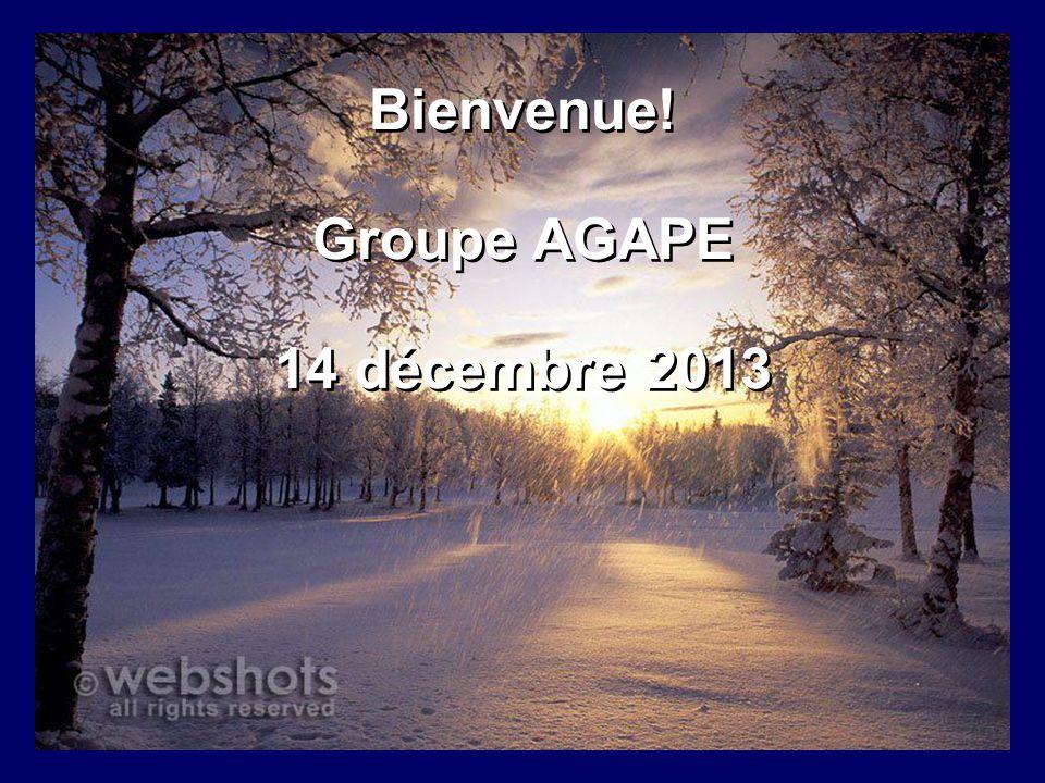 Bienvenue! Groupe AGAPE 14 décembre 2013 Bienvenue! Groupe AGAPE 14 décembre 2013