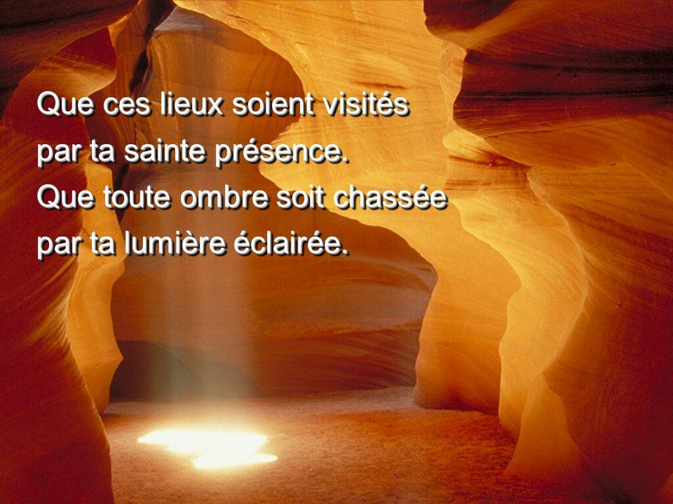 Que ces lieux soient visités par ta sainte présence. Que toute ombre soit chassée par ta lumière éclairée. Que ces lieux soient visités par ta sainte