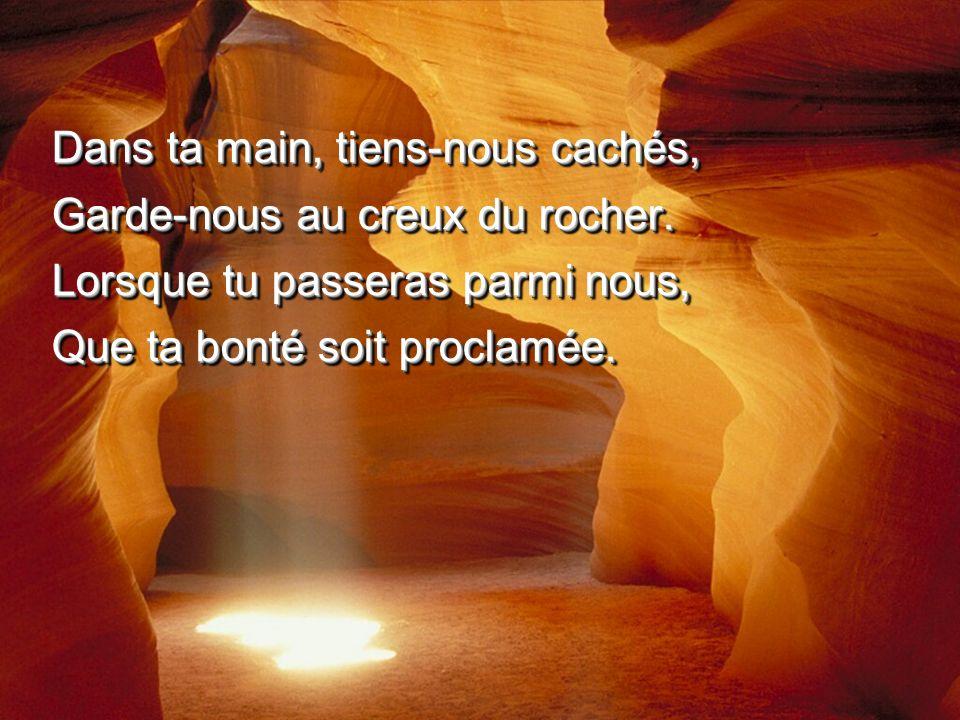 Dans ta main, tiens-nous cachés, Garde-nous au creux du rocher. Lorsque tu passeras parmi nous, Que ta bonté soit proclamée. Dans ta main, tiens-nous