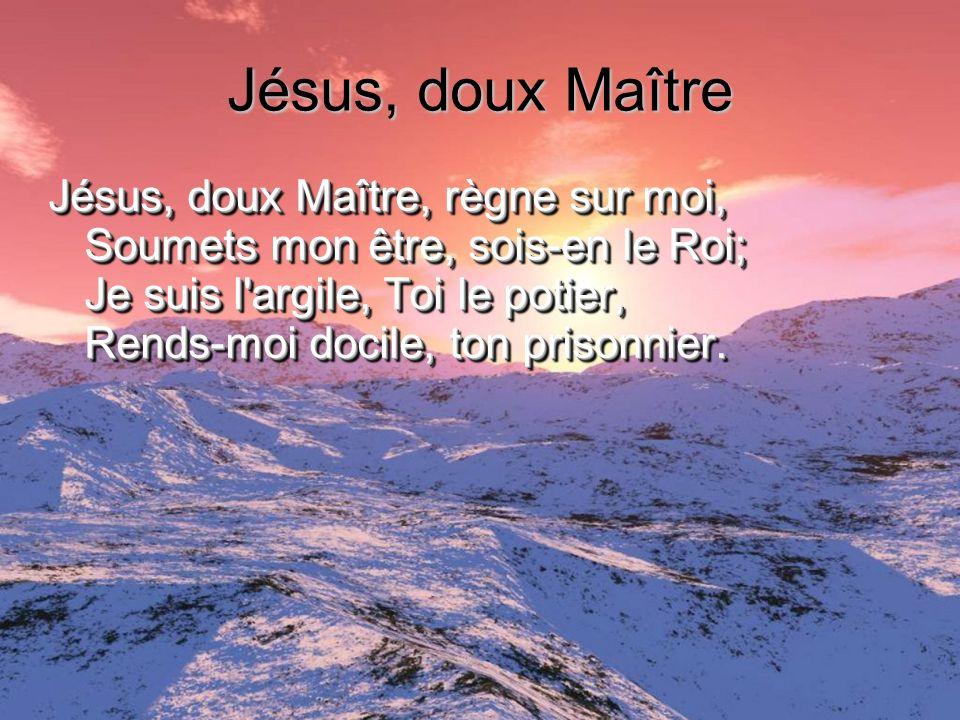 Jésus, doux Maître Jésus, doux Maître, règne sur moi, Soumets mon être, sois-en le Roi; Je suis l'argile, Toi le potier, Rends-moi docile, ton prisonn