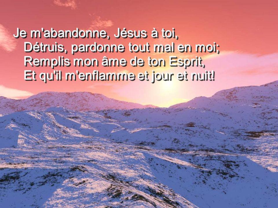 Je m'abandonne, Jésus à toi, Détruis, pardonne tout mal en moi; Remplis mon âme de ton Esprit, Et qu'il m'enflamme et jour et nuit!