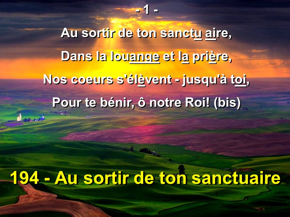 194 - Au sortir de ton sanctuaire - 1 - Au sortir de ton sanctu aire, Dans la louange et la prière, Nos coeurs s'élèvent - jusqu'à toi, Pour te bénir,