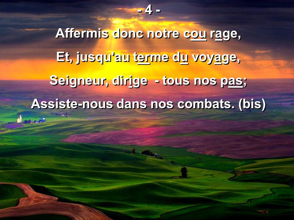 - 4 - Affermis donc notre cou rage, Et, jusqu'au terme du voyage, Seigneur, dirige - tous nos pas; Assiste-nous dans nos combats. (bis) - 4 - Affermis