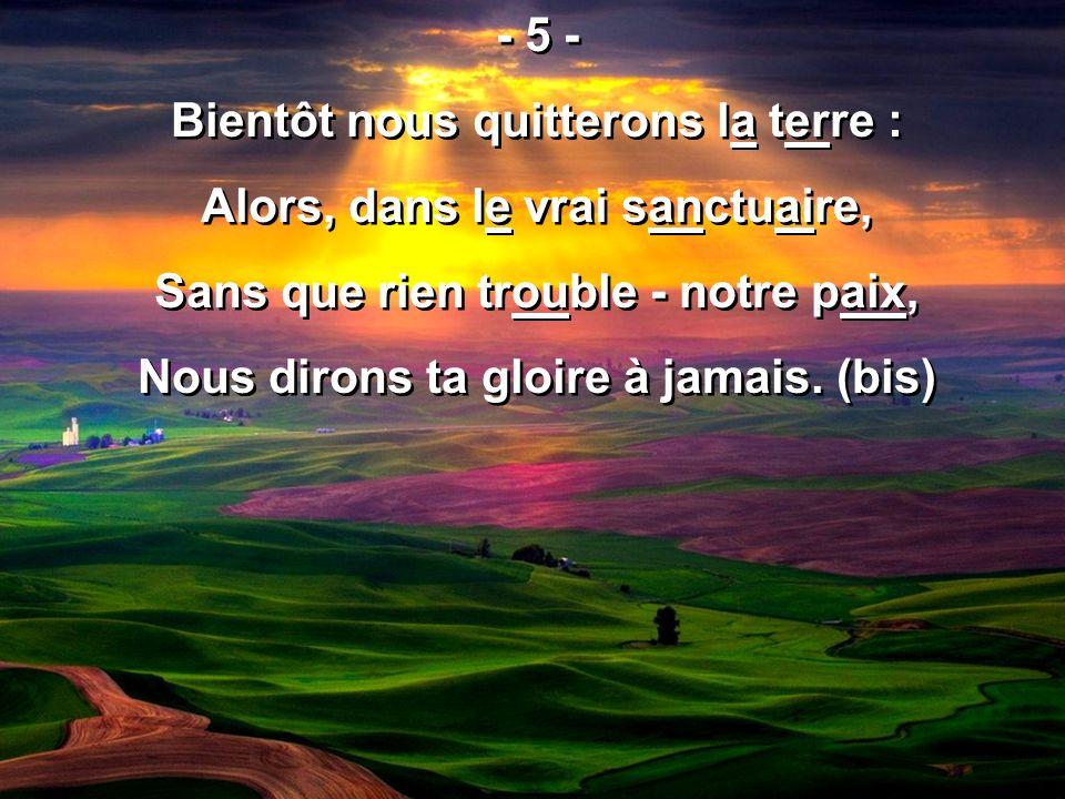 - 5 - Bientôt nous quitterons la terre : Alors, dans le vrai sanctuaire, Sans que rien trouble - notre paix, Nous dirons ta gloire à jamais. (bis) - 5