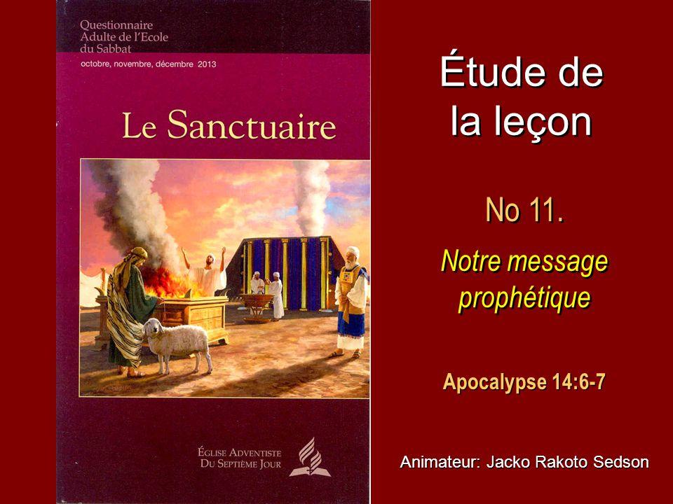 Étude de la leçon No 11. Notre message prophétique No 11. Notre message prophétique Animateur: Jacko Rakoto Sedson Apocalypse 14:6-7