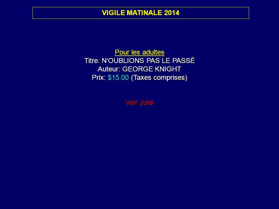 VIGILE MATINALE 2014 Pour les adultes Titre: NOUBLIONS PAS LE PASSÉ Auteur: GEORGE KNIGHT Prix: $15.00 (Taxes comprises) Voir Julie Pour les adultes T