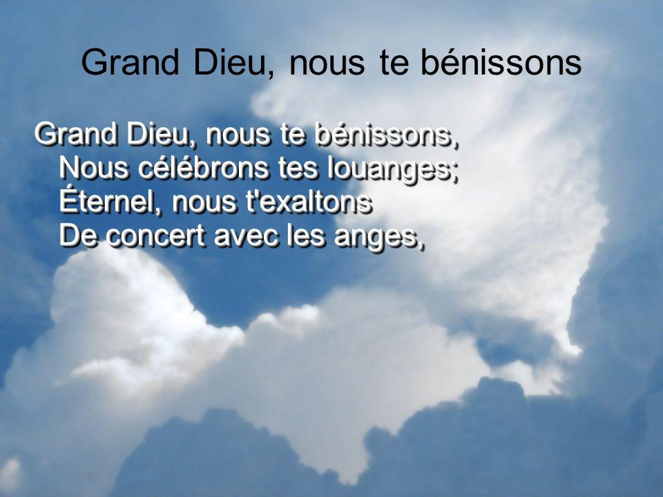Grand Dieu, nous te bénissons Grand Dieu, nous te bénissons, Nous célébrons tes louanges; Éternel, nous t'exaltons De concert avec les anges,