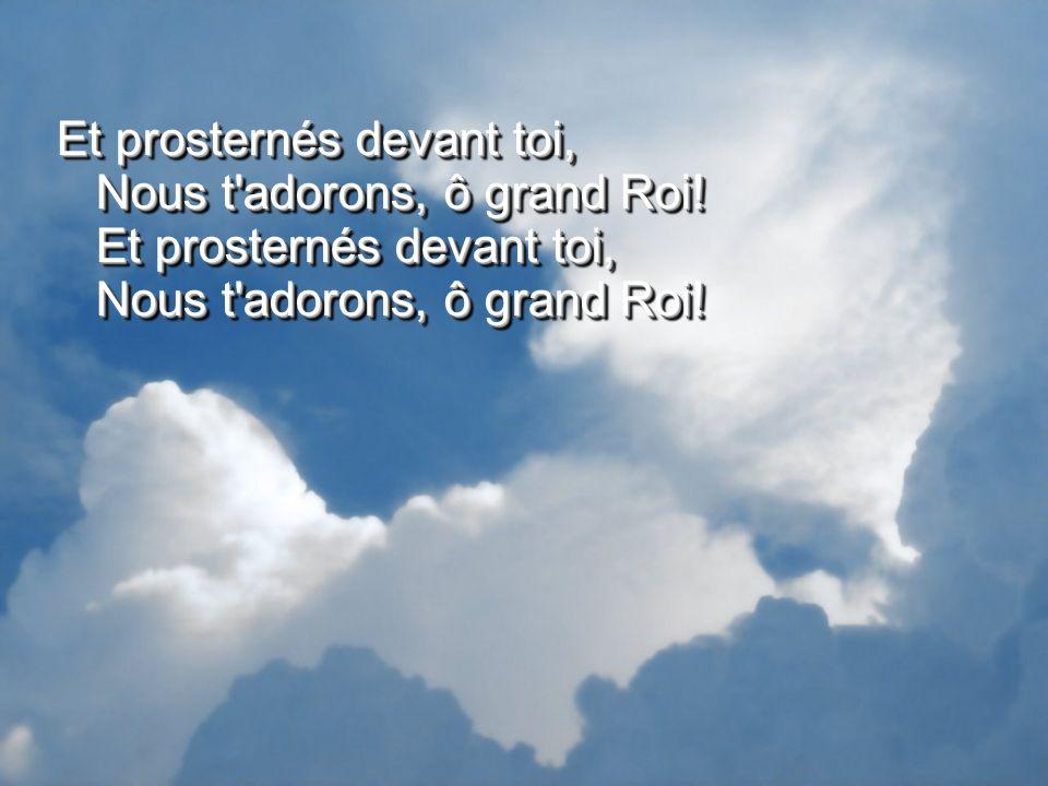 Et prosternés devant toi, Nous t'adorons, ô grand Roi! Et prosternés devant toi, Nous t'adorons, ô grand Roi!