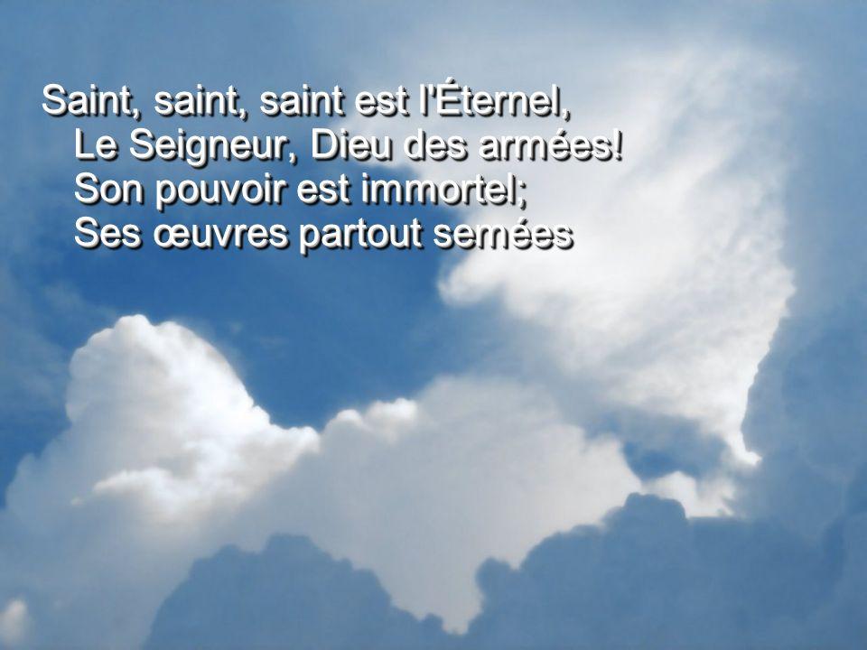 Saint, saint, saint est l'Éternel, Le Seigneur, Dieu des armées! Son pouvoir est immortel; Ses œuvres partout semées