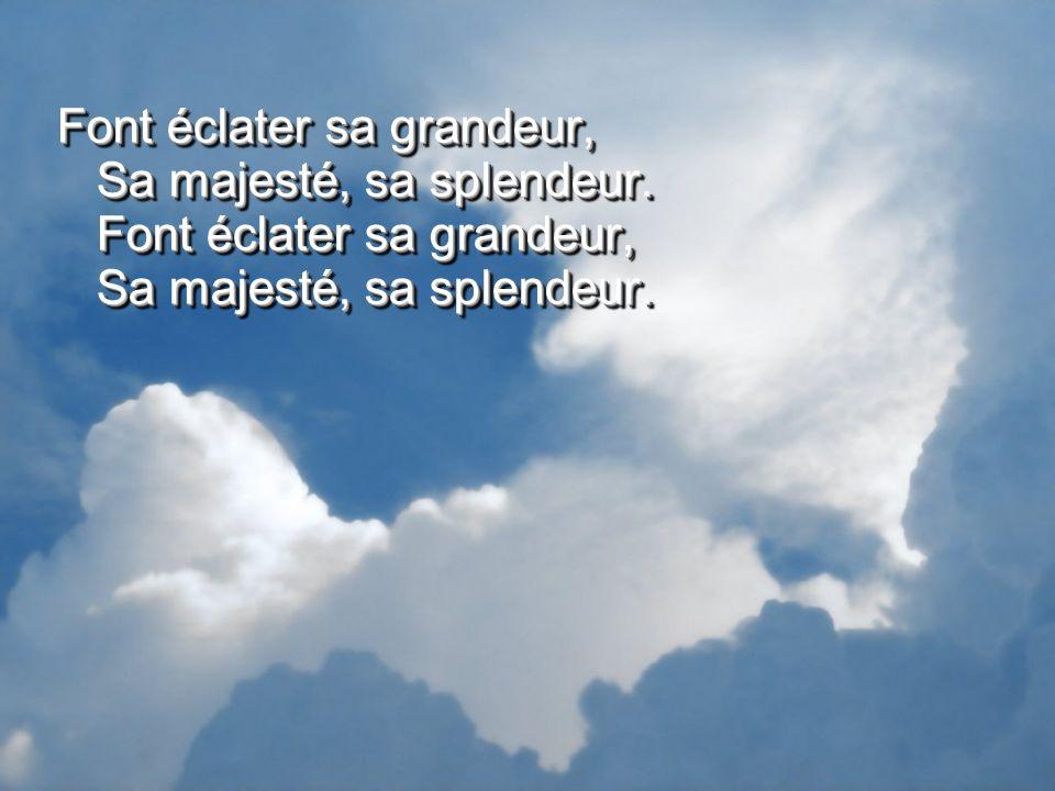 Font éclater sa grandeur, Sa majesté, sa splendeur. Font éclater sa grandeur, Sa majesté, sa splendeur.