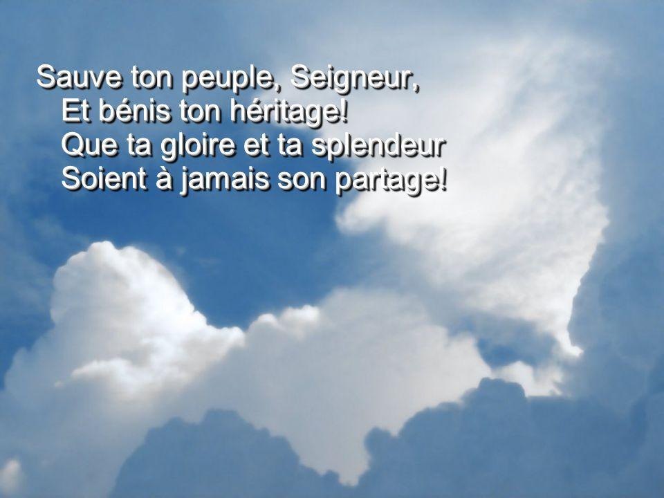 Sauve ton peuple, Seigneur, Et bénis ton héritage! Que ta gloire et ta splendeur Soient à jamais son partage!