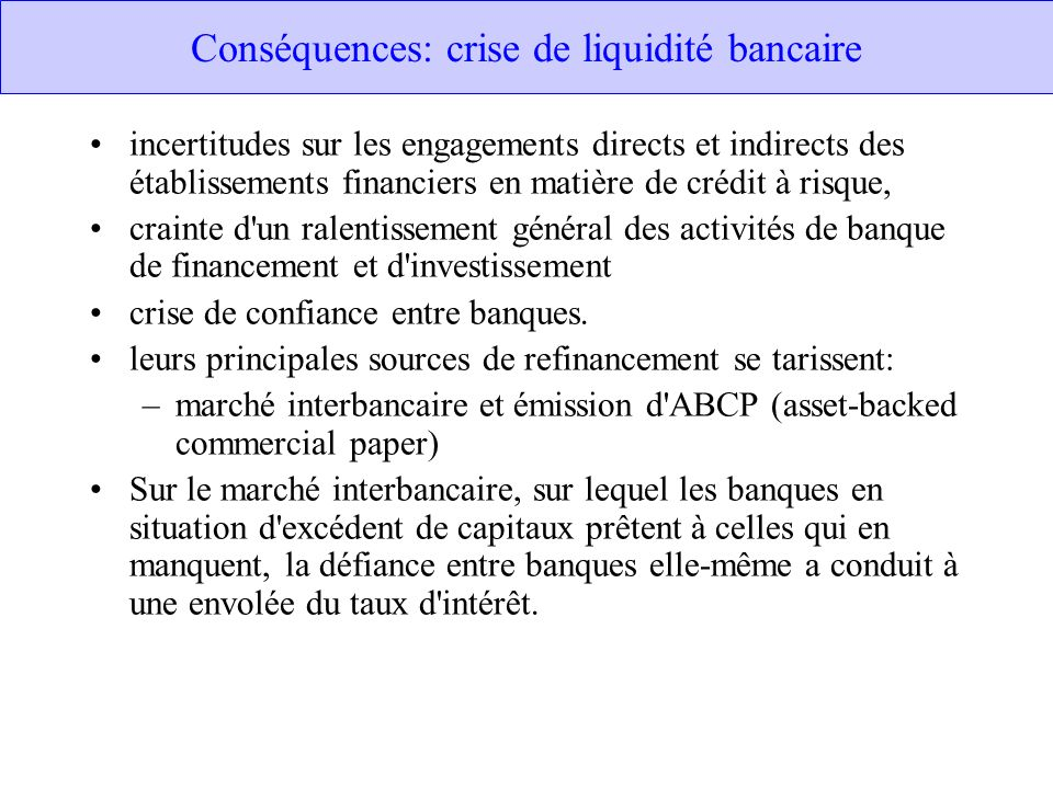 Conséquences: crise de liquidité bancaire incertitudes sur les engagements directs et indirects des établissements financiers en matière de crédit à risque, crainte d un ralentissement général des activités de banque de financement et d investissement crise de confiance entre banques.