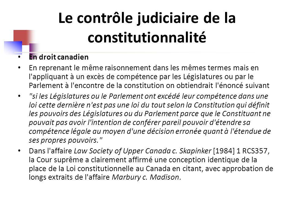 Le contrôle judiciaire de la constitutionnalité En droit canadien En reprenant le même raisonnement dans les mêmes termes mais en l appliquant à un excès de compétence par les Législatures ou par le Parlement à l encontre de la constitution on obtiendrait l énoncé suivant si les Législatures ou le Parlement ont excédé leur compétence dans une loi cette dernière n est pas une loi du tout selon la Constitution qui définit les pouvoirs des Législatures ou du Parlement parce que le Constituant ne pouvait pas avoir l intention de conférer pareil pouvoir d étendre sa compétence légale au moyen d une décision erronée quant à l étendue de ses propres pouvoirs. Dans l affaire Law Society of Upper Canada c.