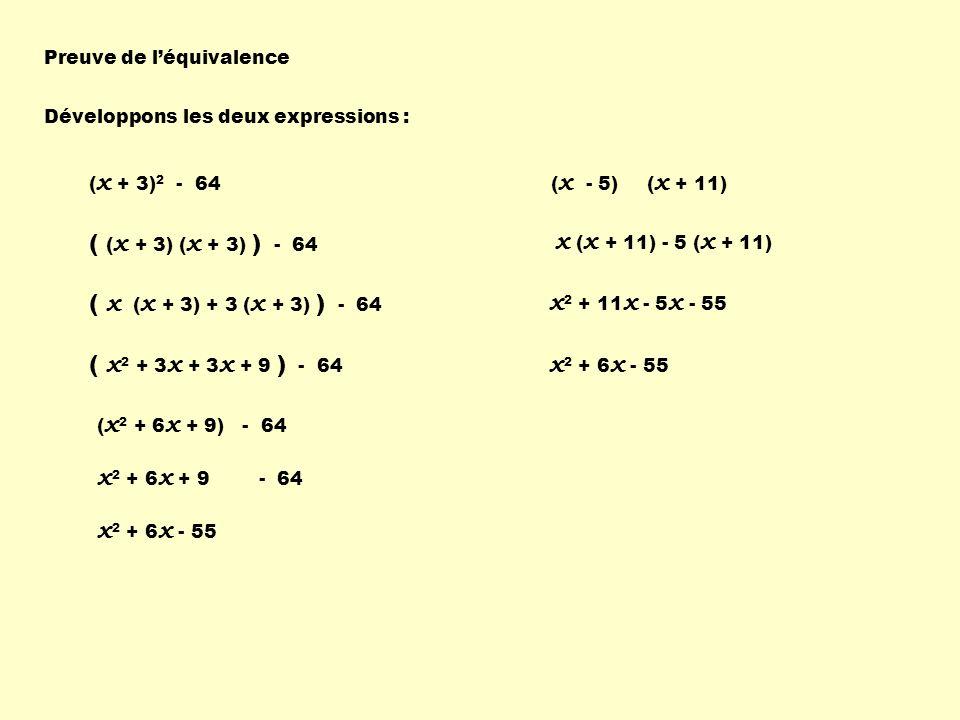 Preuve de léquivalence ( x + 3) 2 - 64 Développons les deux expressions : ( ( x + 3) ( x + 3) ) - 64 ( x ( x + 3) + 3 ( x + 3) ) - 64 ( x 2 + 3 x + 3