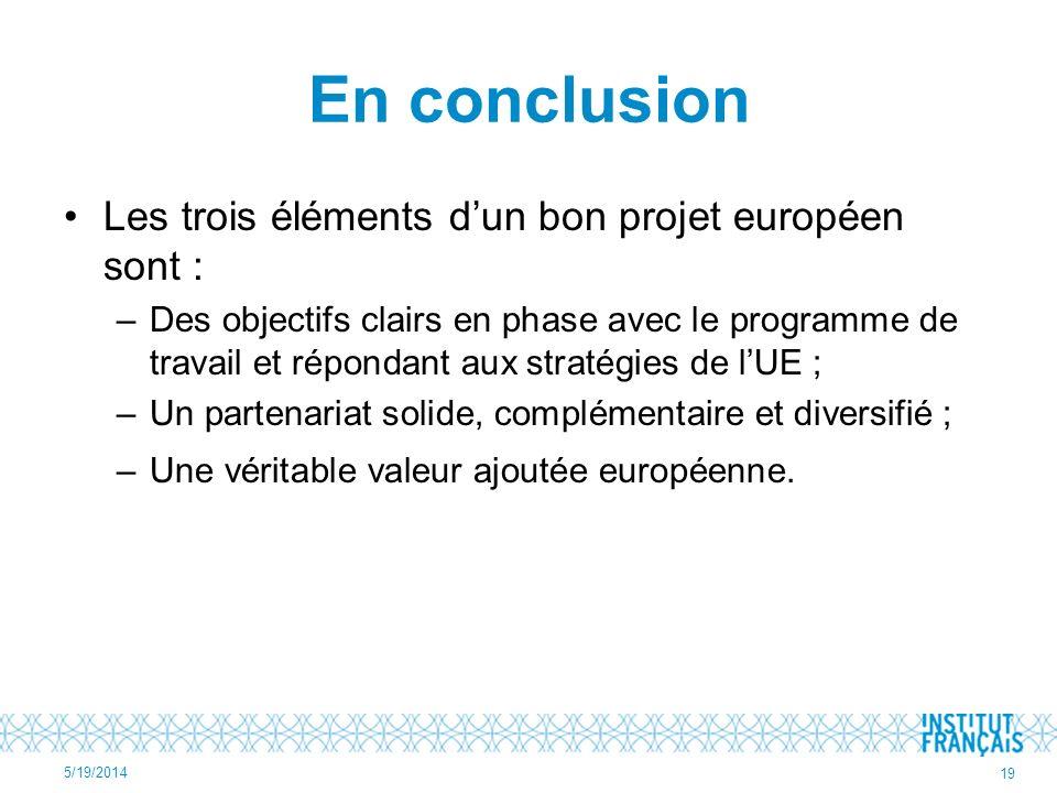 En conclusion Les trois éléments dun bon projet européen sont : –Des objectifs clairs en phase avec le programme de travail et répondant aux stratégie