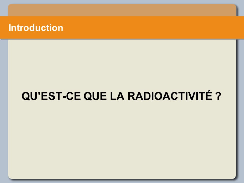 QUEST-CE QUE LA RADIOACTIVITÉ Introduction