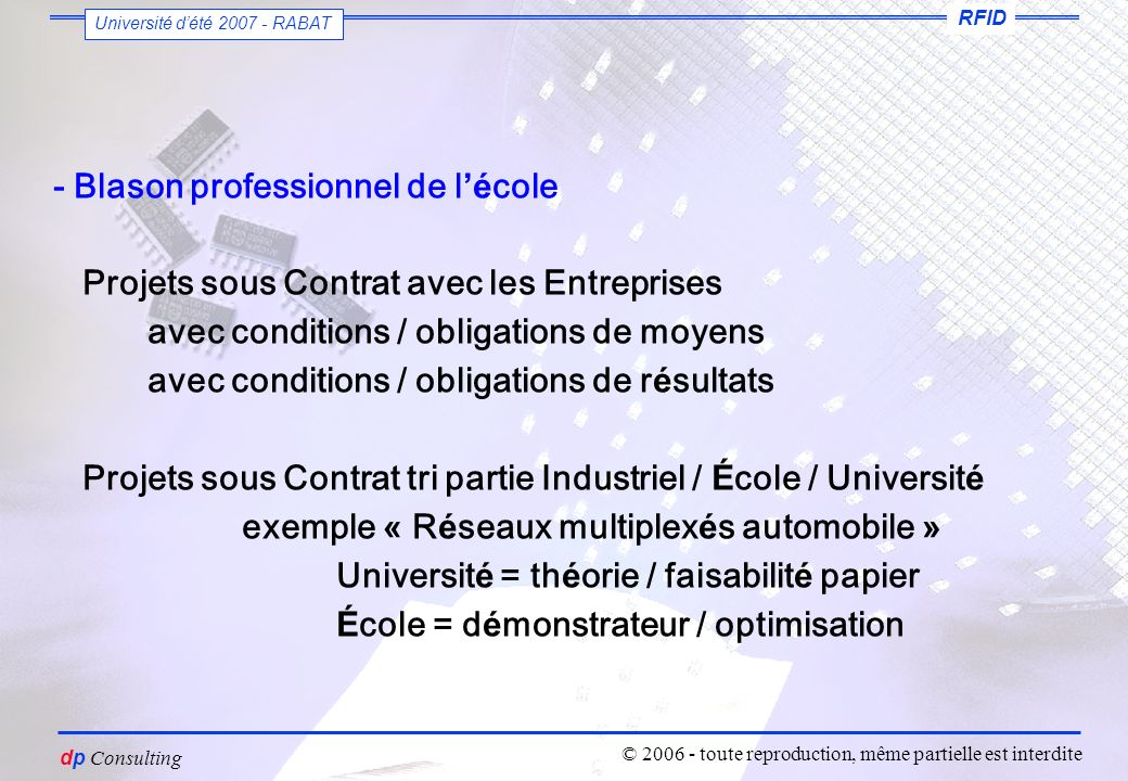 vous êtes un petit voyou dutiliser ces slides sans mon autorisation Dominique PARET dp Consulting RFID Université dété 2007 - RABAT © 2006 - toute reproduction, même partielle est interdite - Blason professionnel de l é cole Projets sous Contrat avec les Entreprises avec conditions / obligations de moyens avec conditions / obligations de r é sultats Projets sous Contrat tri partie Industriel / É cole / Universit é exemple « R é seaux multiplex é s automobile » Universit é = th é orie / faisabilit é papier É cole = d é monstrateur / optimisation