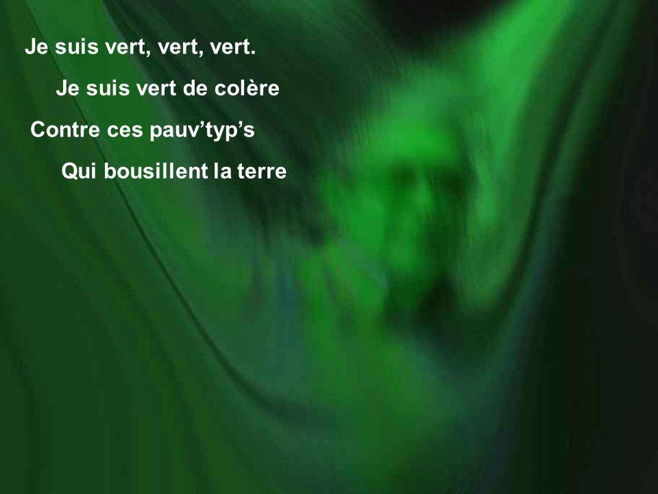 Je suis vert, vert, vert. Je suis vert de colère Contre ces pauvtyps Qui bousillent la terre