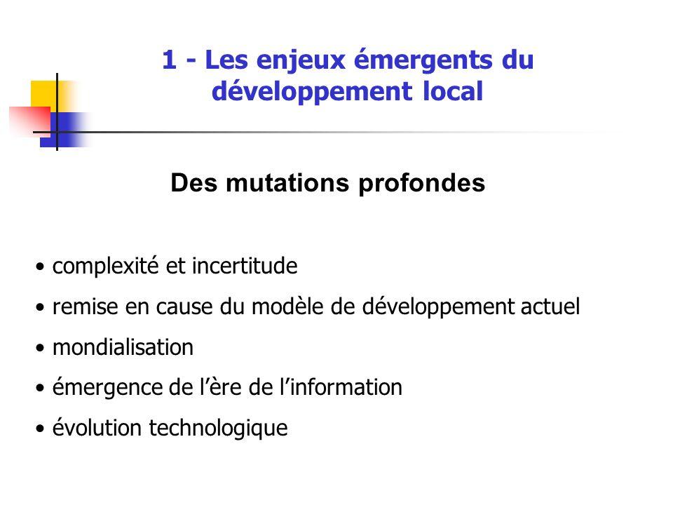 1 - Les enjeux émergents du développement local Des mutations profondes complexité et incertitude remise en cause du modèle de développement actuel mondialisation émergence de lère de linformation évolution technologique