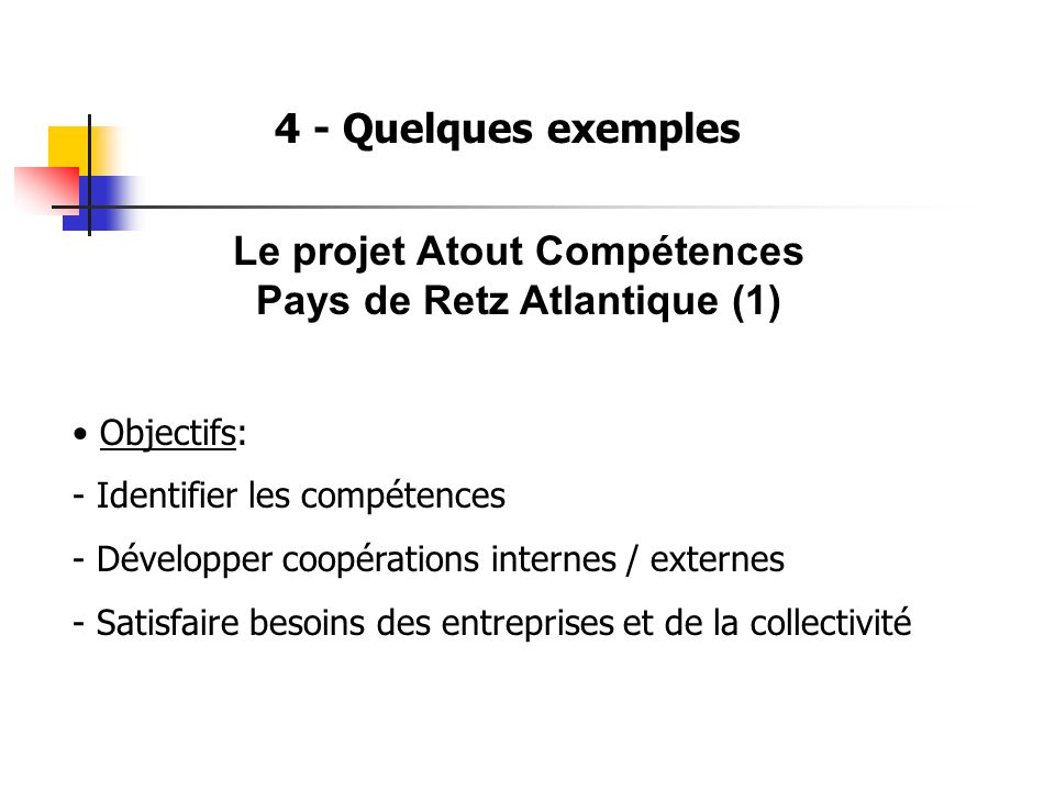 4 - Quelques exemples Le projet Atout Compétences Pays de Retz Atlantique (1) Objectifs: - Identifier les compétences - Développer coopérations internes / externes - Satisfaire besoins des entreprises et de la collectivité