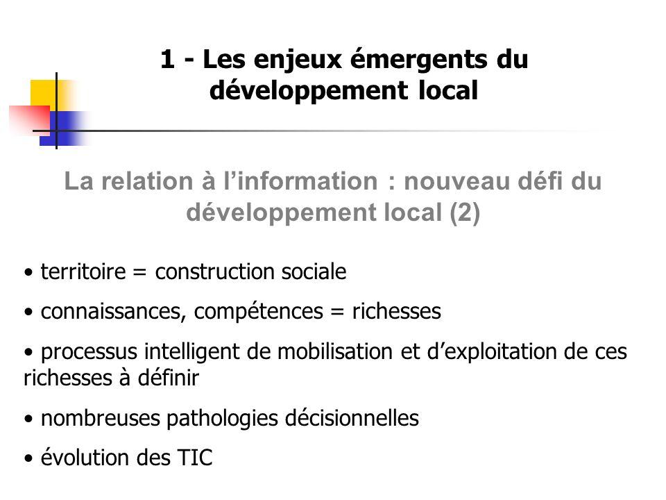 1 - Les enjeux émergents du développement local La relation à linformation : nouveau défi du développement local (3) ENJEU : Comprendre - Inventer - Expérimenter les relations à linformation (outils et méthodes) pour une relation plus fluide, dynamique Bref, moins mécanique à linformation