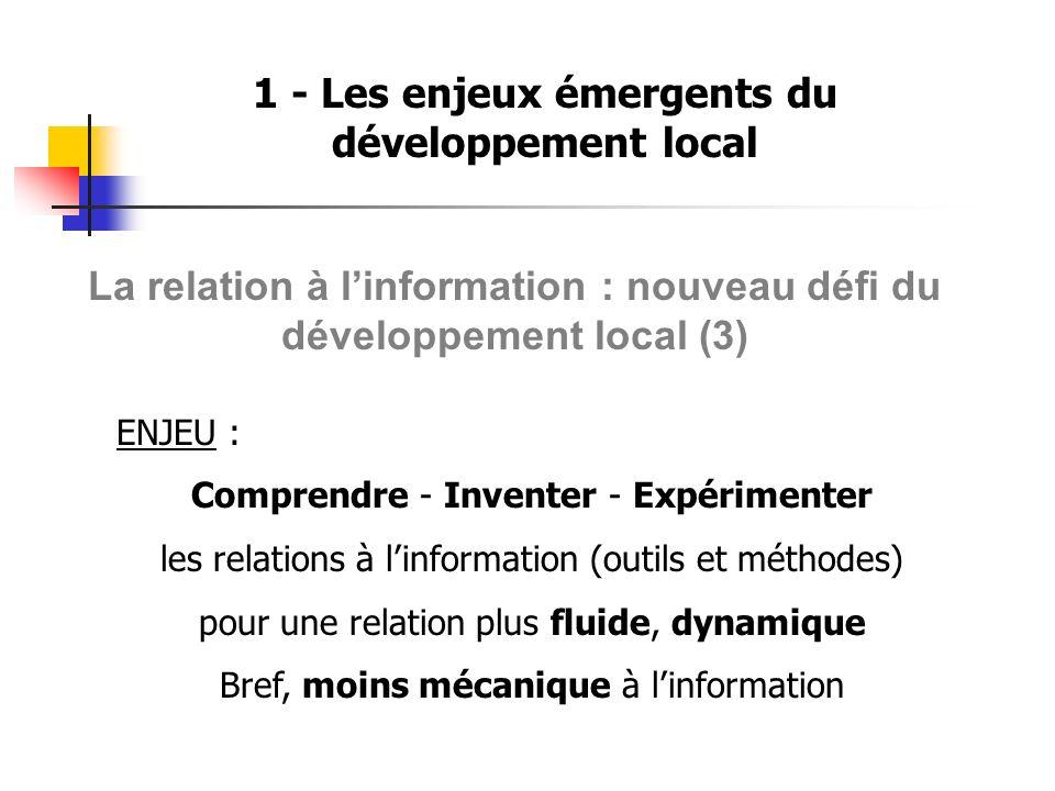 1 - Les enjeux émergents du développement local La relation à linformation : nouveau défi du développement local (3) ENJEU : Comprendre - Inventer - E