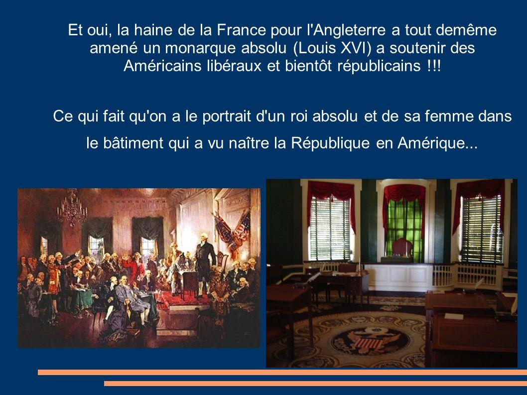 Et oui, la haine de la France pour l Angleterre a tout demême amené un monarque absolu (Louis XVI) a soutenir des Américains libéraux et bientôt républicains !!.