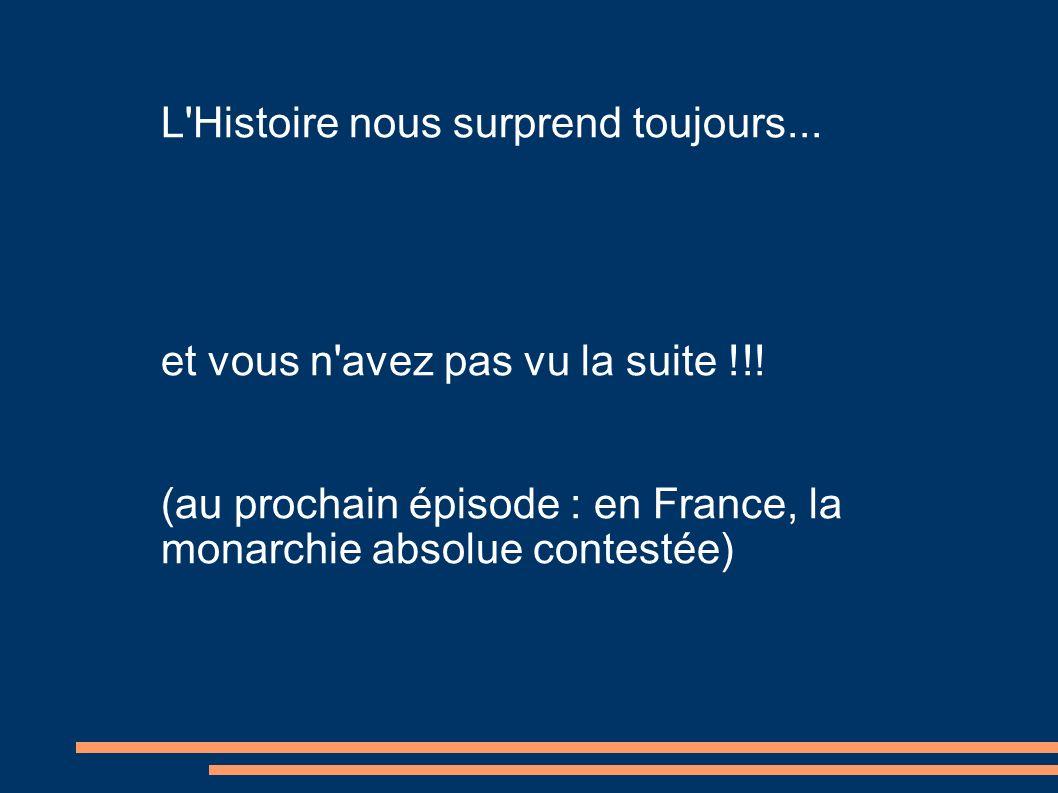 L'Histoire nous surprend toujours... et vous n'avez pas vu la suite !!! (au prochain épisode : en France, la monarchie absolue contestée)