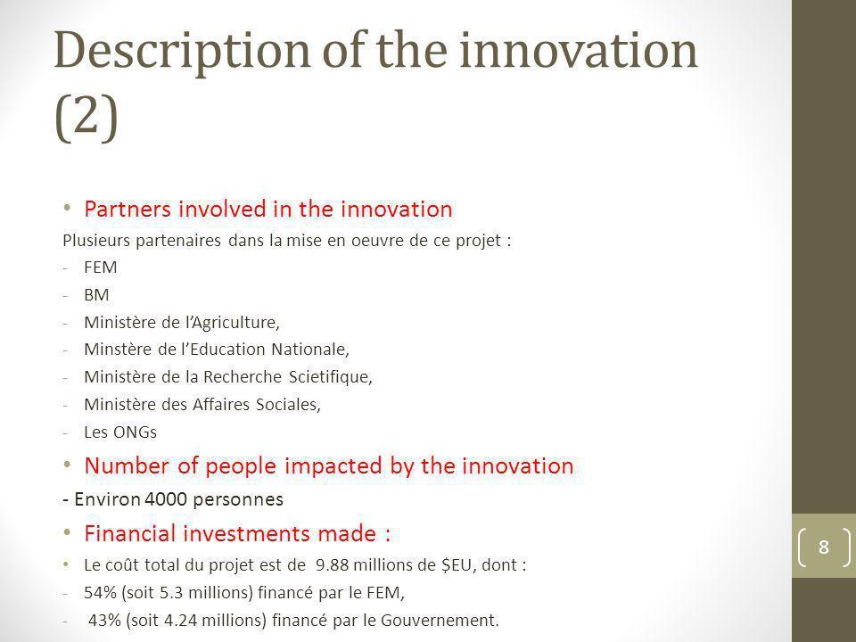 Description of the innovation (2) Partners involved in the innovation Plusieurs partenaires dans la mise en oeuvre de ce projet : -FEM -BM -Ministère