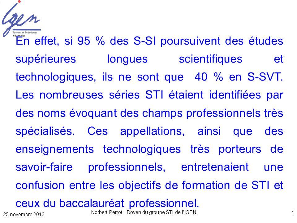 25 novembre 2013 Norbert Perrot - Doyen du groupe STI de lIGEN5 Le ministre a donc souhaité réorienter la série STI2D clairement vers la préparation détudes supérieures longues scientifiques et technologiques, même si de nombreux parcours passeront par un BTS.