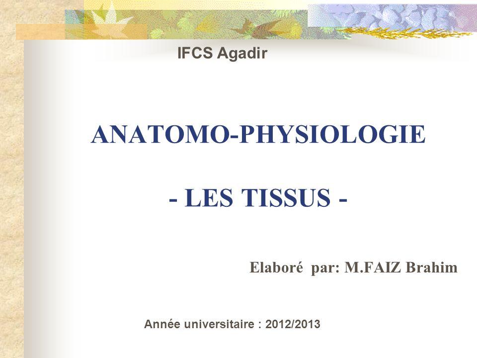 ANATOMO-PHYSIOLOGIE - LES TISSUS - Elaboré par: M.FAIZ Brahim IFCS Agadir Année universitaire : 2012/2013