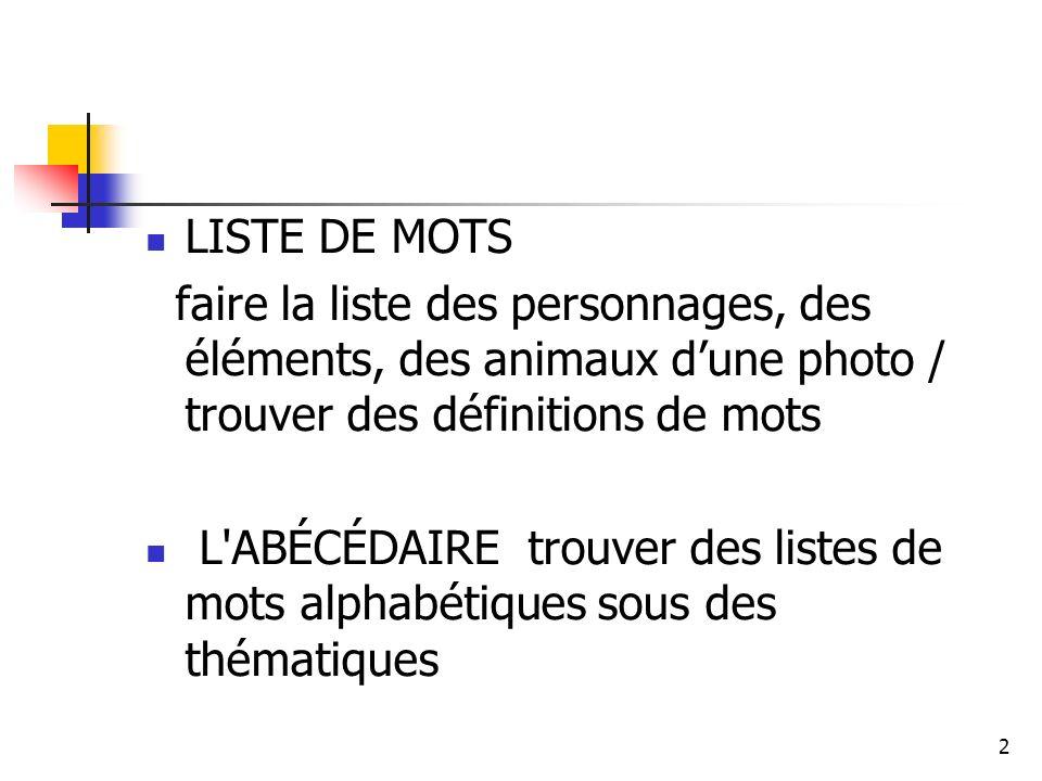 2 LISTE DE MOTS faire la liste des personnages, des éléments, des animaux dune photo / trouver des définitions de mots L ABÉCÉDAIRE trouver des listes de mots alphabétiques sous des thématiques