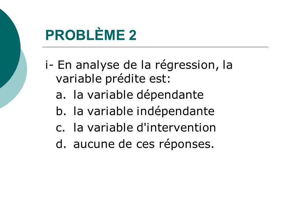 Problème 2 ii- L application de la méthode des moindres carrés permet d estimer l ordonnée à l origine et la pente de façon à minimiser la somme des écarts au carré entre: a.les valeurs observées de la variable indépendante et les valeurs estimées de la variable indépendante b.les vraies valeurs de la variable indépendante et les valeurs estimées de la variable dépendante c.les valeurs observées de la variable dépendante et les valeurs estimées de la variable dépendante d.aucune de ces réponses.