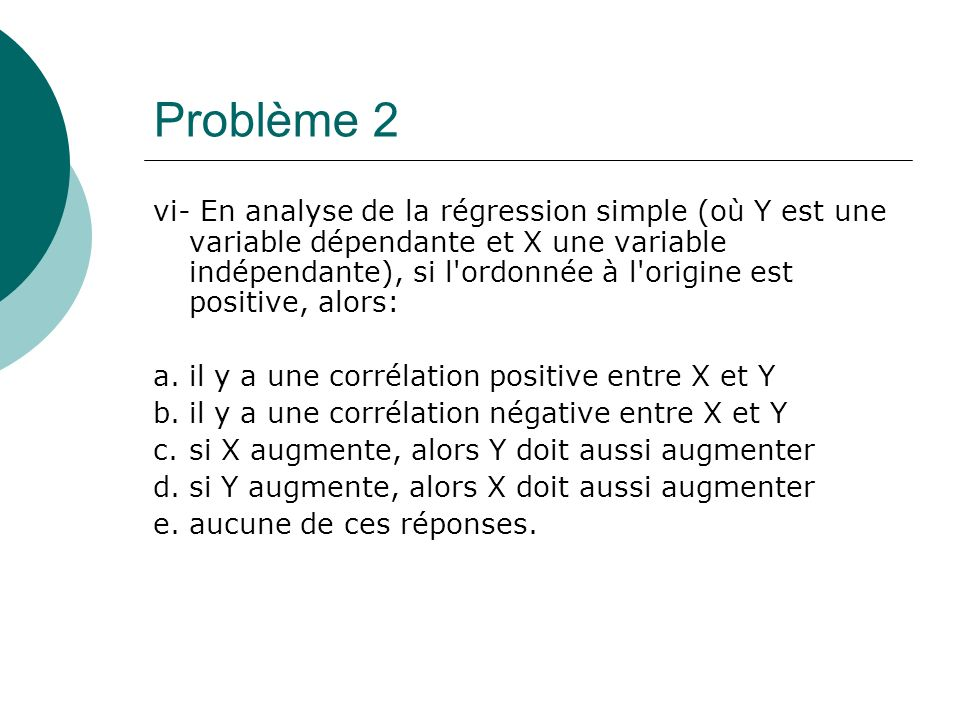 Problème 2 vi- En analyse de la régression simple (où Y est une variable dépendante et X une variable indépendante), si l'ordonnée à l'origine est pos