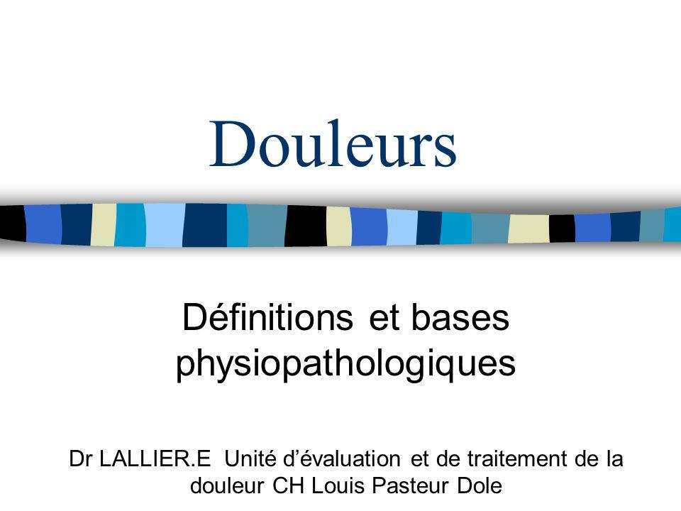 Douleurs Définitions et bases physiopathologiques Dr LALLIER.E Unité dévaluation et de traitement de la douleur CH Louis Pasteur Dole