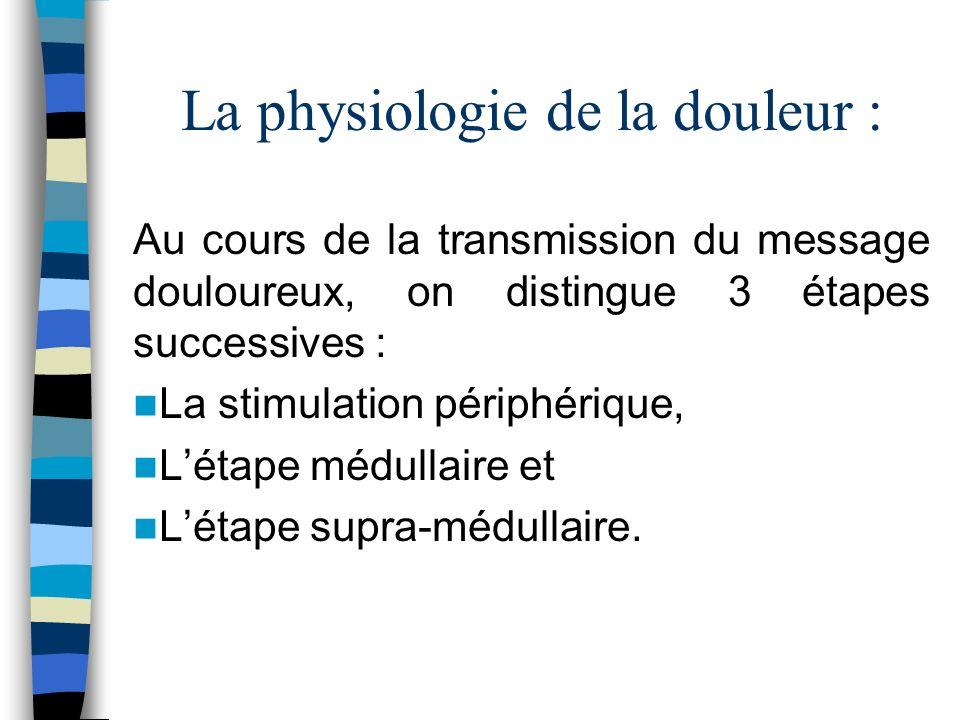 La physiologie de la douleur : Au cours de la transmission du message douloureux, on distingue 3 étapes successives : La stimulation périphérique, Lét