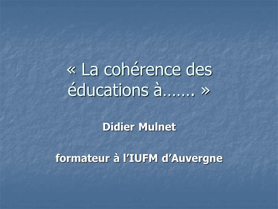 « La cohérence des éducations à……. » Didier Mulnet formateur à lIUFM dAuvergne