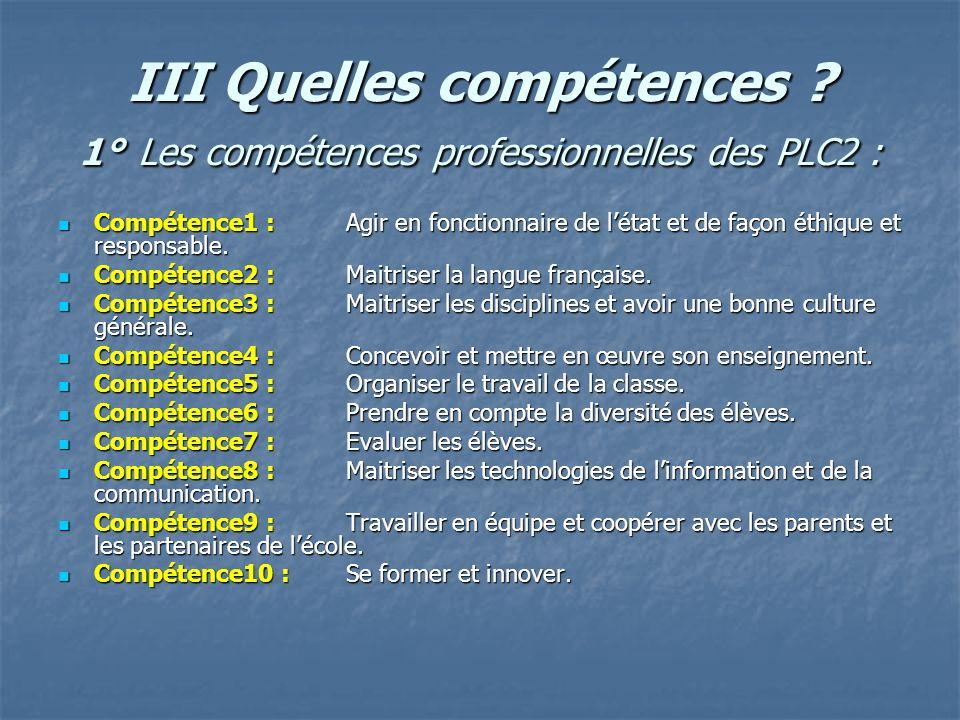 III Quelles compétences ? 1° Les compétences professionnelles des PLC2 : Compétence1 :Agir en fonctionnaire de létat et de façon éthique et responsabl