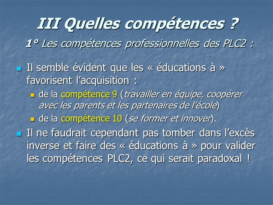 III Quelles compétences ? 1° Les compétences professionnelles des PLC2 : Il semble évident que les « éducations à » favorisent lacquisition : Il sembl