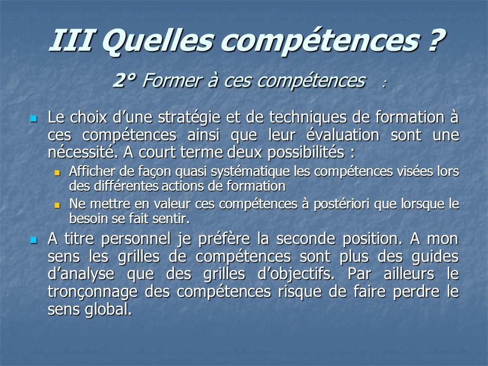 III Quelles compétences ? 2° Former à ces compétences : Le choix dune stratégie et de techniques de formation à ces compétences ainsi que leur évaluat