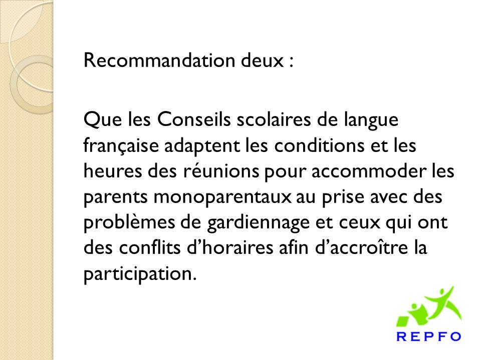 Recommandation deux : Que les Conseils scolaires de langue française adaptent les conditions et les heures des réunions pour accommoder les parents monoparentaux au prise avec des problèmes de gardiennage et ceux qui ont des conflits dhoraires afin daccroître la participation.