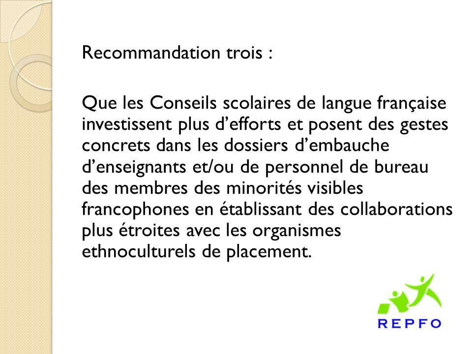 Recommandation trois : Que les Conseils scolaires de langue française investissent plus defforts et posent des gestes concrets dans les dossiers dembauche denseignants et/ou de personnel de bureau des membres des minorités visibles francophones en établissant des collaborations plus étroites avec les organismes ethnoculturels de placement.