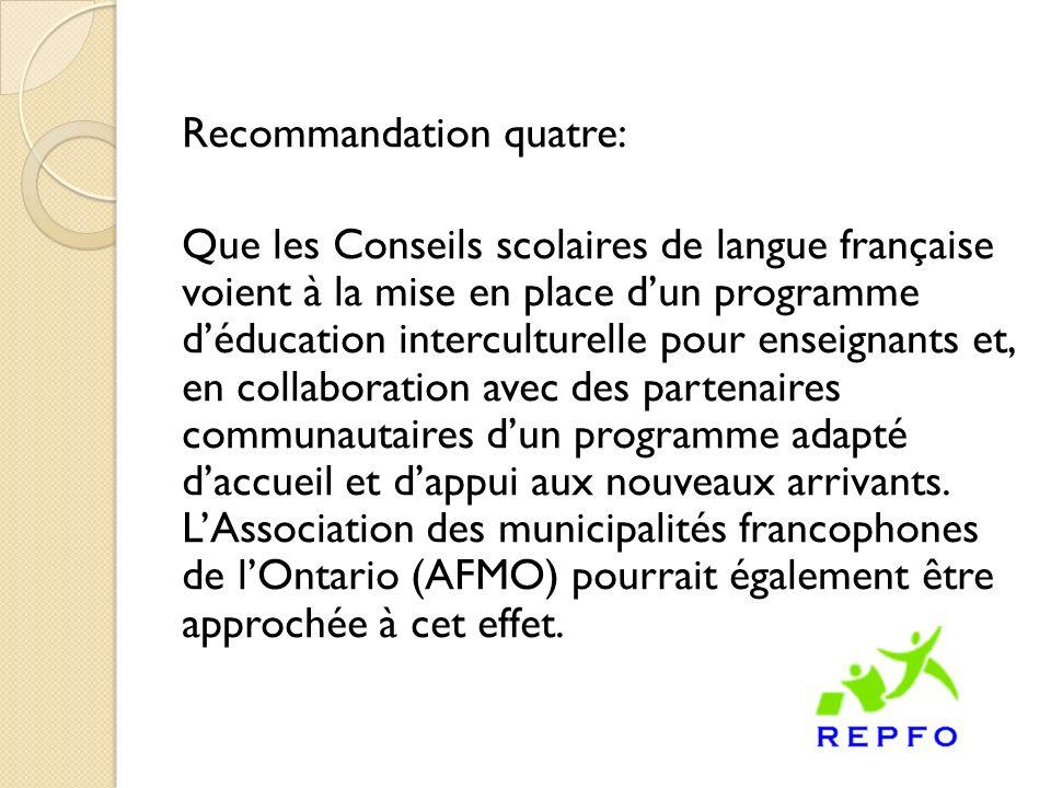 Recommandation quatre: Que les Conseils scolaires de langue française voient à la mise en place dun programme déducation interculturelle pour enseignants et, en collaboration avec des partenaires communautaires dun programme adapté daccueil et dappui aux nouveaux arrivants.
