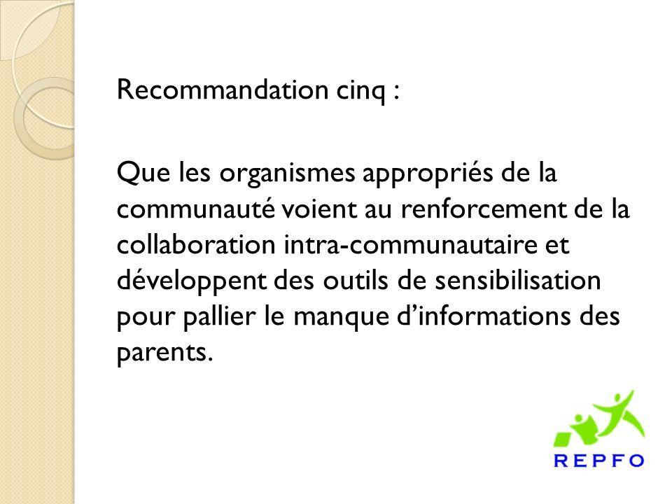 Recommandation cinq : Que les organismes appropriés de la communauté voient au renforcement de la collaboration intra-communautaire et développent des outils de sensibilisation pour pallier le manque dinformations des parents.