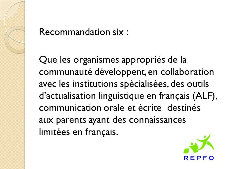 Recommandation six : Que les organismes appropriés de la communauté développent, en collaboration avec les institutions spécialisées, des outils dactualisation linguistique en français (ALF), communication orale et écrite destinés aux parents ayant des connaissances limitées en français.