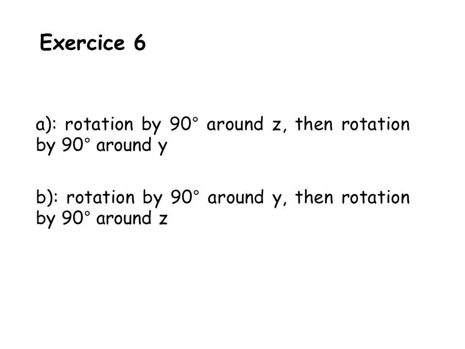 Exercice 6 a): rotation by 90° around z, then rotation by 90° around y b): rotation by 90° around y, then rotation by 90° around z