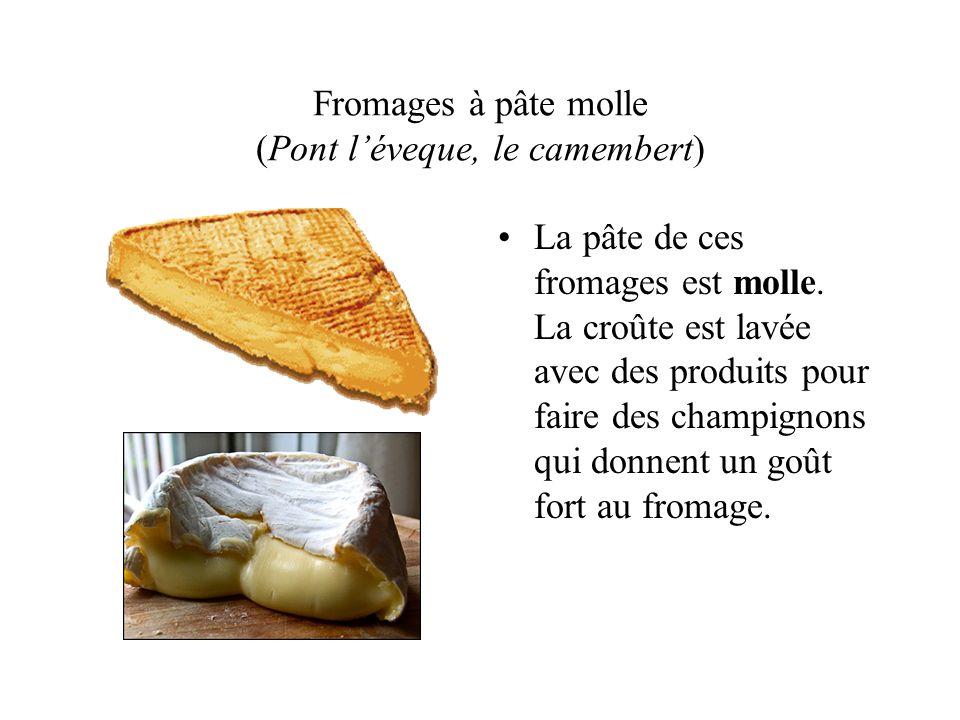 Fromages à pâte molle (Pont léveque, le camembert) La pâte de ces fromages est molle. La croûte est lavée avec des produits pour faire des champignons